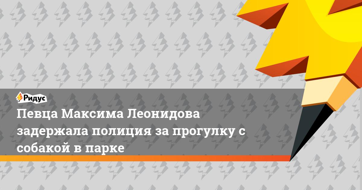 Певца Максима Леонидова задержала полиция за прогулку с собакой в парке