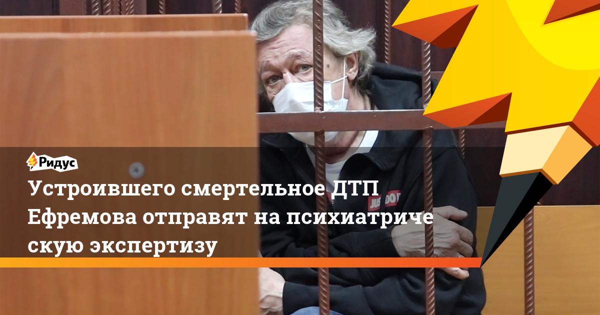 Устроившего смертельное ДТП Ефремова отправят напсихиатрическую экспертизу