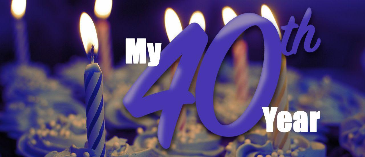 My 40th Year