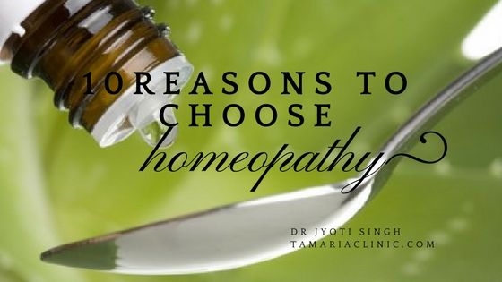 10 REASONS TO CHOOSE HOMOEOPATHY OVER ANY OTHER SYSTEM OF MEDICINE