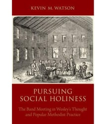 Pursuing Social Holiness: The Band Meeting in Wesley s Thought and Popular Methodist Practice