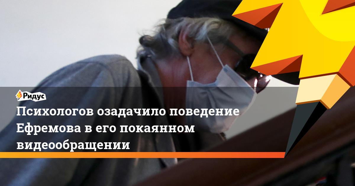 Психологов озадачило поведение Ефремова в его покаянном видеообращении