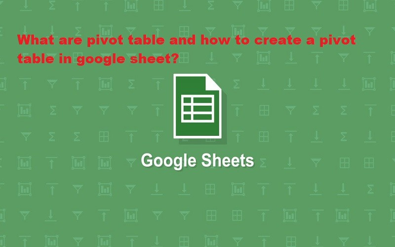 What Are Pivot Table And How To Create A Pivot Table In Google Sheet?