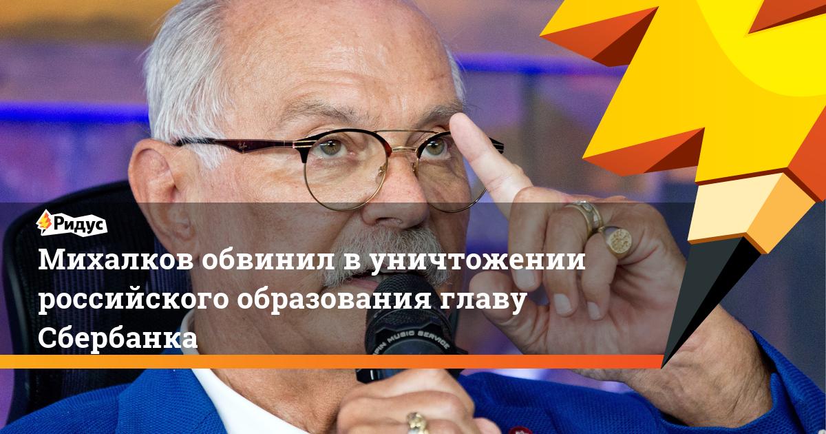 Михалков обвинил в уничтожении российского образования главу Сбербанка