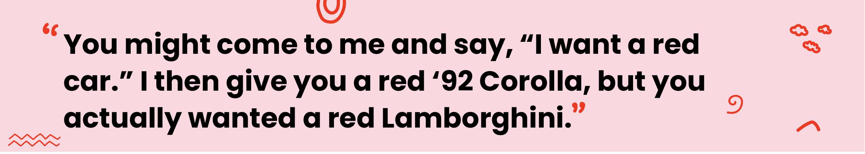"""Quote reads """"you might come to me and say, """"I want a red car."""" I then give you a red '92 Corolla, but you actually wanted a red Lamborghini"""""""