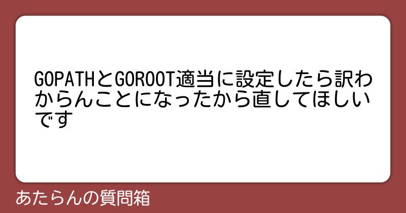 GOPATHとGOROOT適当に設定したら訳わからんことになったから直してほしいです