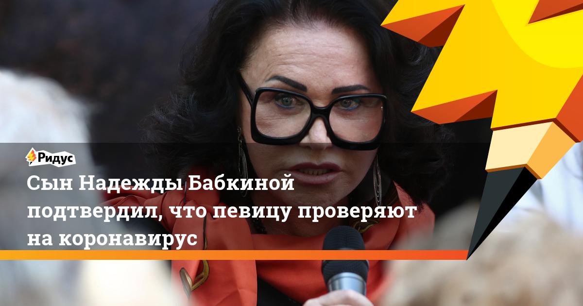 Сын Надежды Бабкиной подтвердил, что певицу проверяют на коронавирус