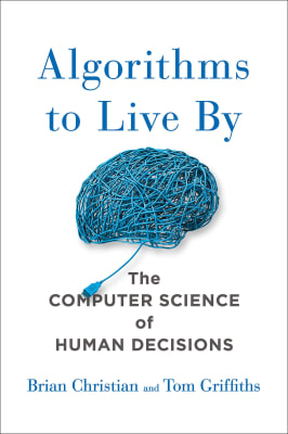 Brian Christian and Tom Griffiths - Algorithms to Live By: The Computer Science of Human Decisions