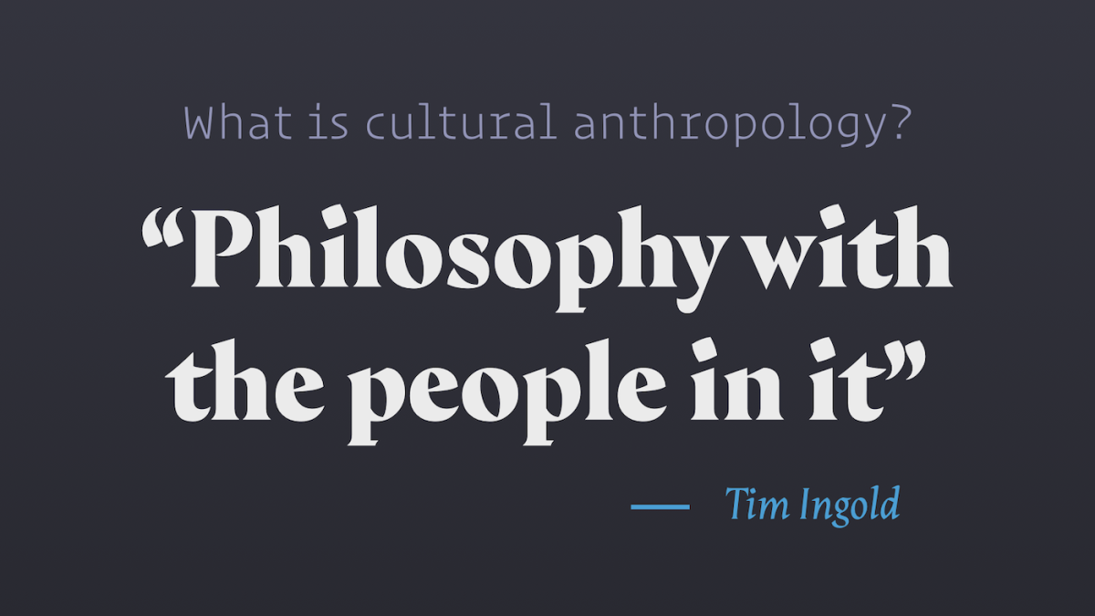 Cultural anthropology is philosophy with the people in it