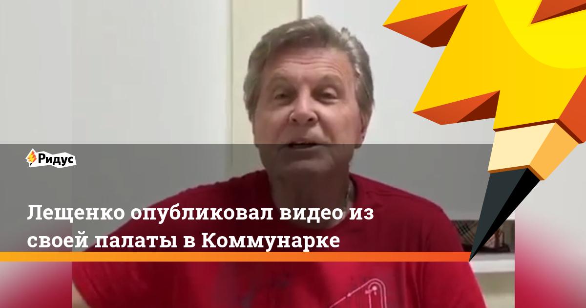 Лещенко опубликовал видео из своей палаты в Коммунарке