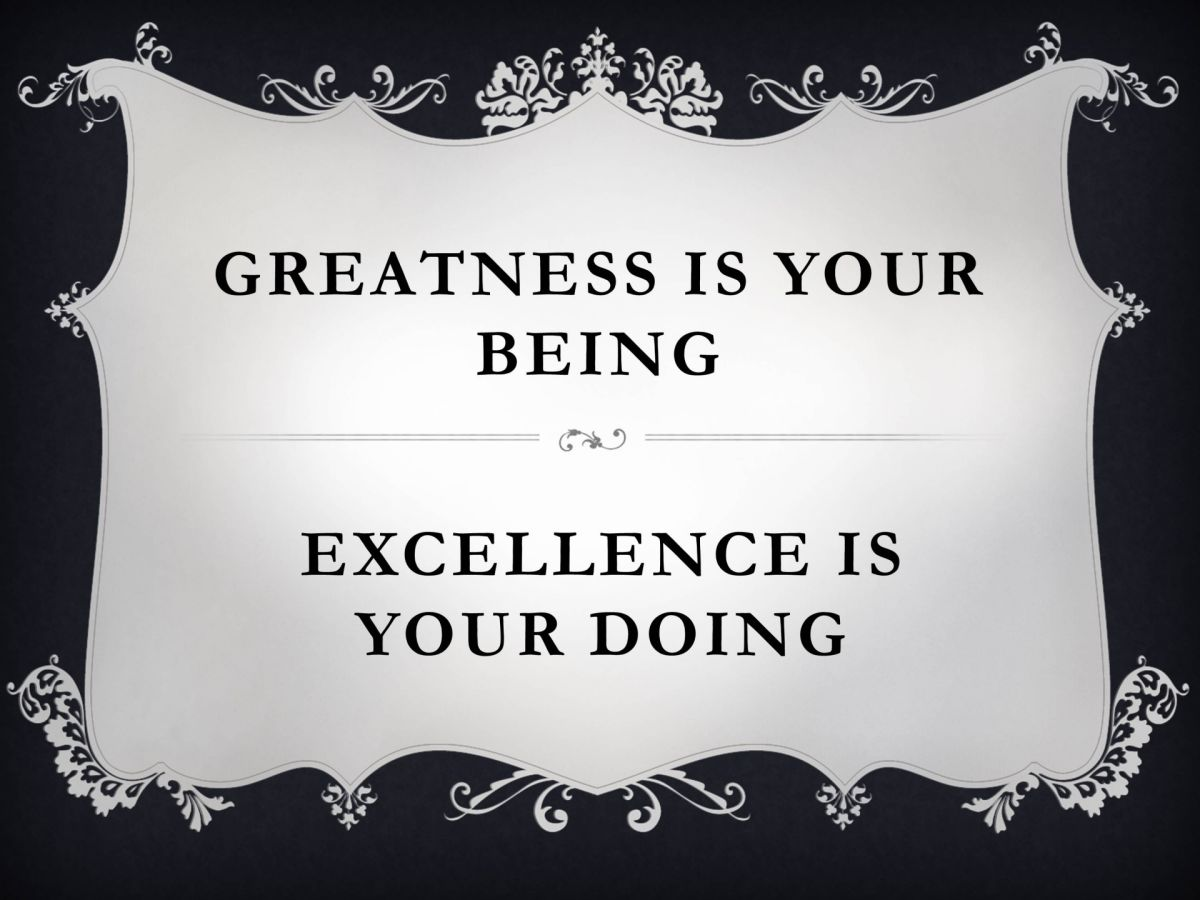Greatness is your being - excellence is your doing