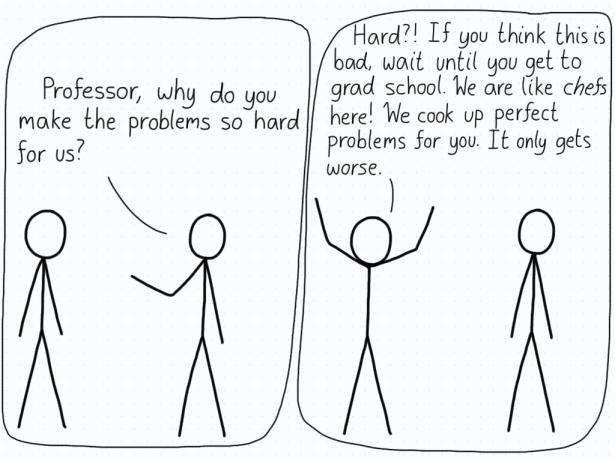 """Student: """"Professor, why do you make the problems so hard for us?"""" Professor: """"Hard?! If you think this is bad, wait until you get to grad school. We are like chefs here! We cook up perfect problems for you. It only gets worse."""""""