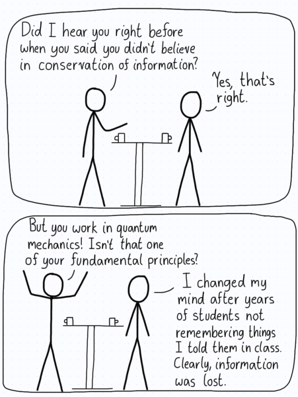 One person is incredulous that their physicist friend does not believe in conservation of information. The friend explains that they lost faith in the idea after seeing so many students forget topics that he taught them.