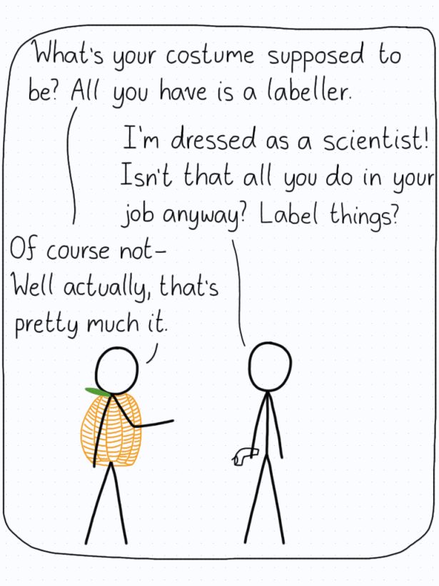 A scientist asks a friend what their costume is supposed to be, since they are only carrying a labeller. The friend replies that they are dressing as a scientist because labelling is pretty much all scientists do.