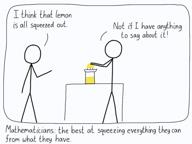 "Person 1 (while a mathematician is squeezing a lemon to make lemon juice): ""I think that lemon is all squeezed out."" Mathematician: ""Not if I have anything to say about it!"" Caption: Mathematicians: the best at squeezing everything they can from what they have."