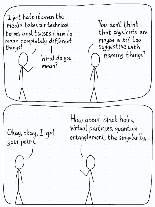 In the first panel, a physicist tells the other that the media always twists their technical terms. The friend replies by saying that physicists might be a bit too suggestive with their names, and rattles off a bunch of buzz words.
