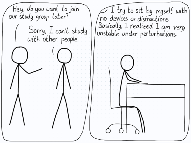 In the first panel, a friend asks another if they want to join a study group. The other student says they can't, because any distractions will perturb them away from studying.