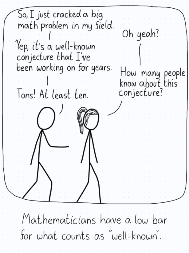 """Researcher 1: """"So, I just cracked a big math proof in my field."""" Researcher 2: """"Oh yeah?"""" Researcher 1: """"Yep, it's a well-known conjecture that I've been working on for years."""" Researcher 2: """"How many people know about this conjecture?"""" Researcher 1: """"Tons! At least ten."""""""