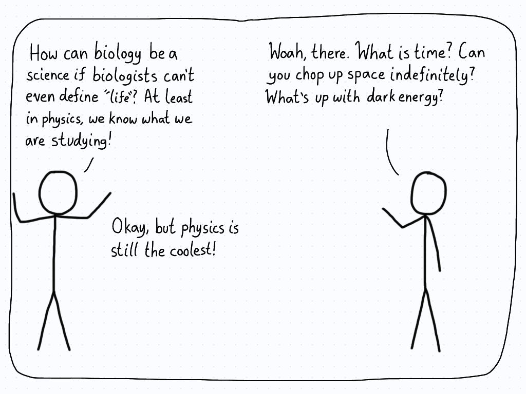 "A physicist tells a biologist that their field is ridiculous in that it can't even properly define ""life"". The biologist fires back by asking the physicist what time is, and other important open questions."
