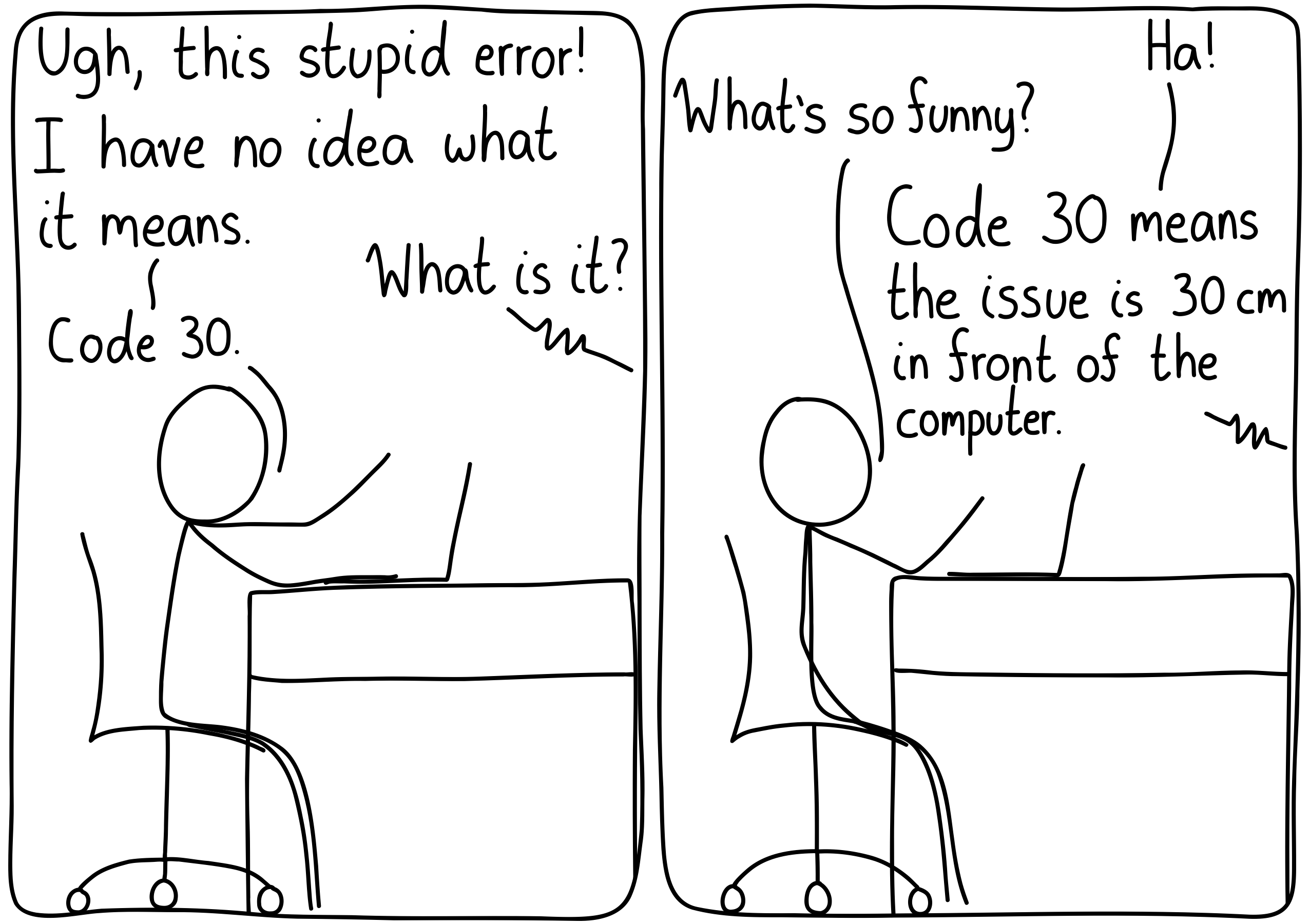 """Left panel: """"Ugh, this stupid error! I have no idea what it means."""" """"What is it?"""" """"Code 30."""" Right panel: """"Ha!"""" """"What's so funny?"""" """"Code 30 means that the issue is 30 cm in front of the computer."""""""