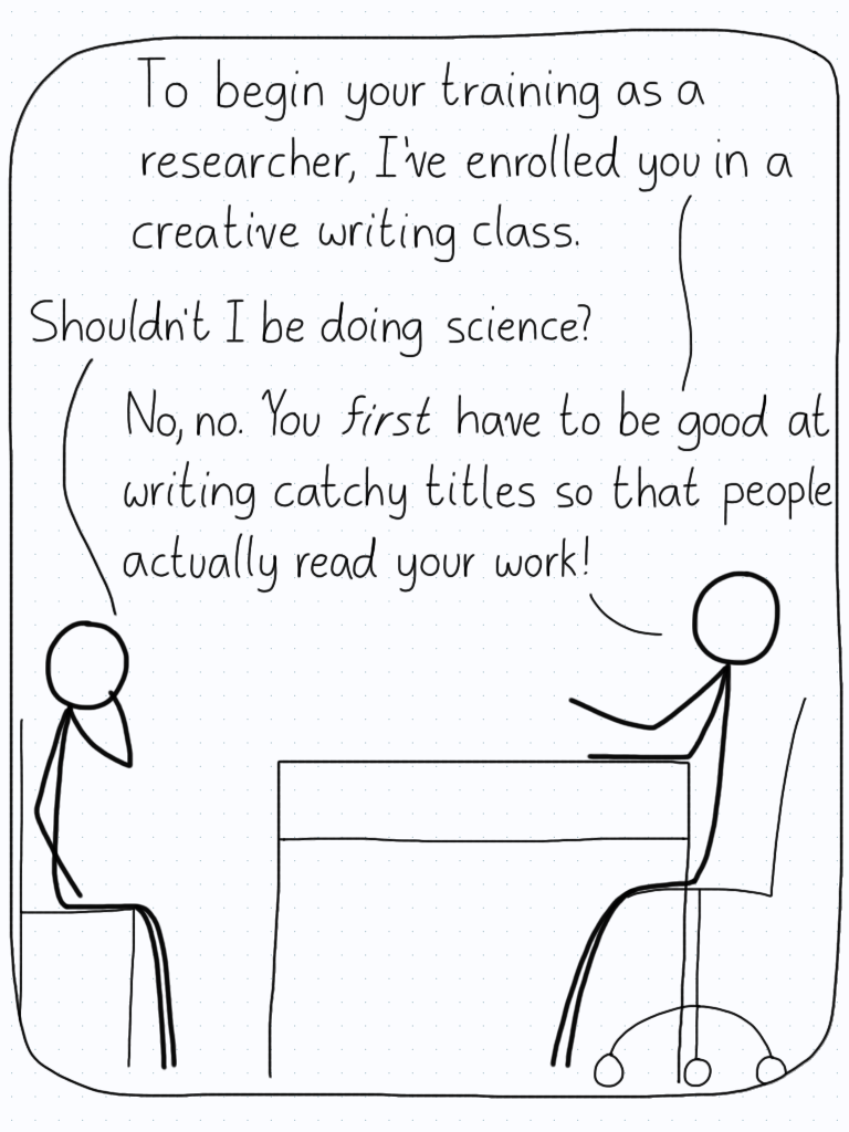 "The professor: ""To begin your training as a researcher, I've enrolled you in a creative writing class."" Student: ""Shouldn't I be doing science?"" Professor: ""No, no. You first have to be good at writing catchy titles so that people actually read your work!"""
