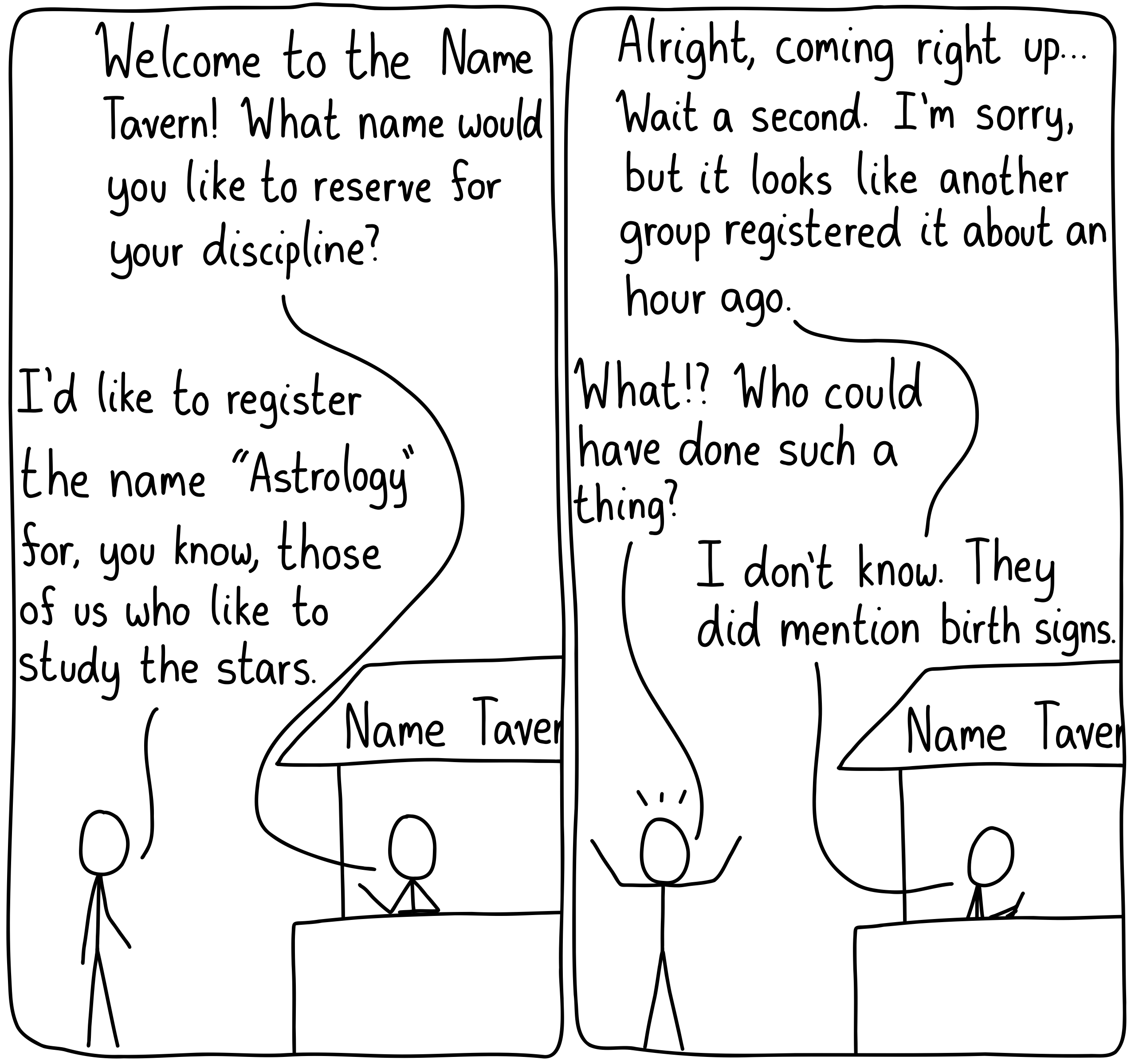 """A scientist approaches the Name Tavern. """"Welcome to the Name Tavern! What name would you like to reserve for your discipline?"""" """"I'd like to register the name 'Astrology' for, you know, those of us who study the stars."""" """"Alright, coming right up..."""" """"Wait a second. I'm sorry, but it looks like another group registered it about an hour ago."""" """"What?! Who could have done such a thing?"""" """"I don't know. They did mention birth signs."""""""