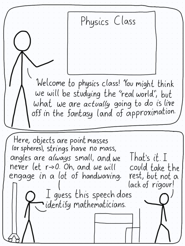 In the first panel, the physics professor tells the class that they won't be studying the real world, and instead will live in the land of approximation. The professor lists off a bunch of handwaving that will be done, and this makes the math student in the class get up and leave.