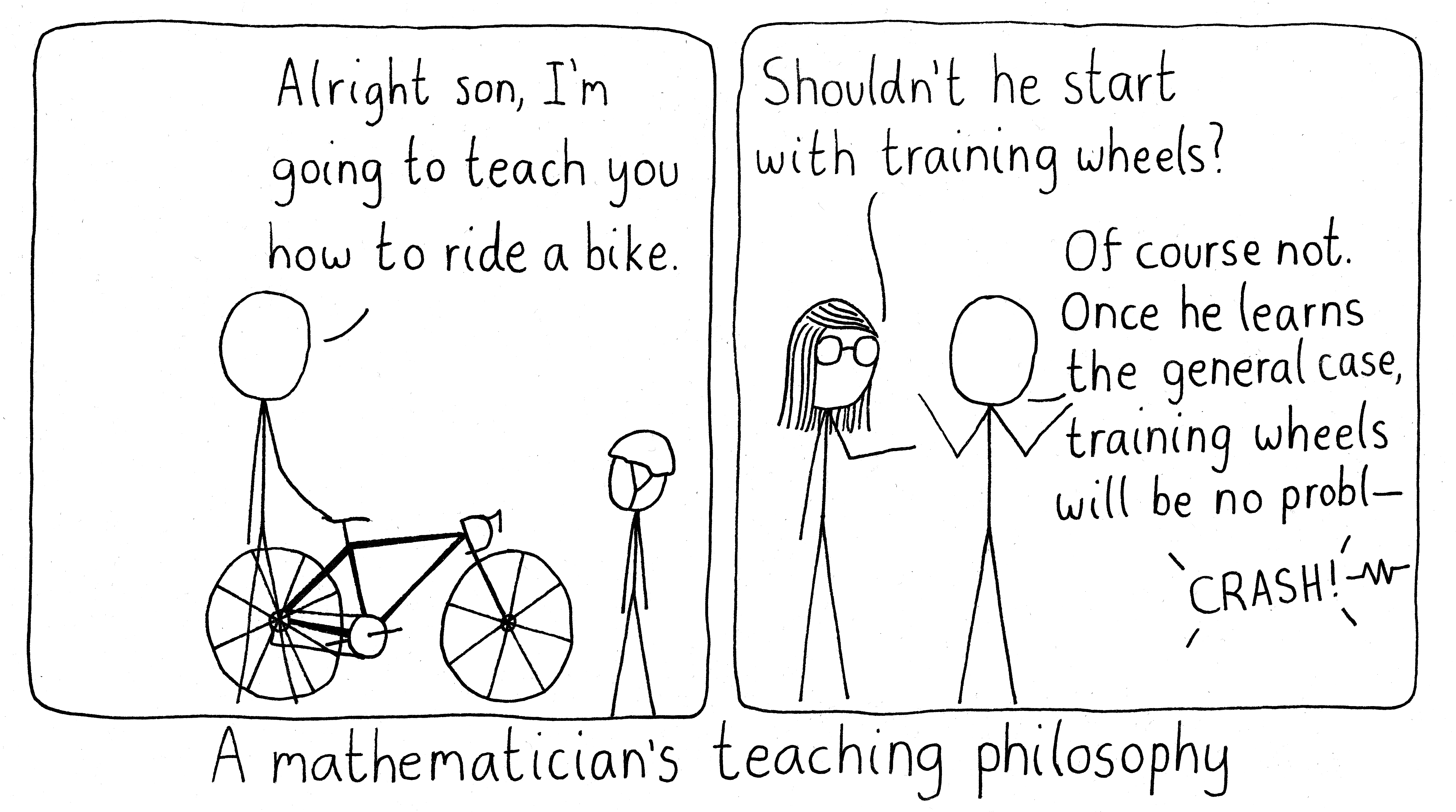 A mathematics professor tells their kid to ride their bicycle without training wheels because they might as well go straight to the general case.