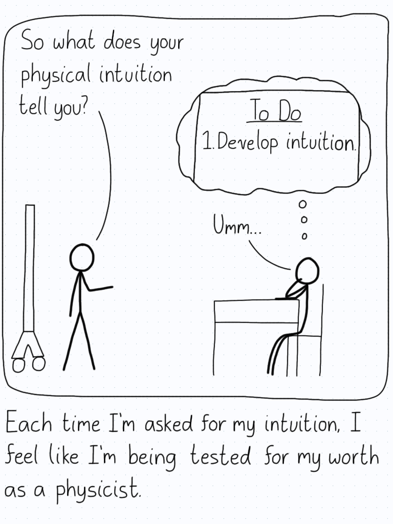 """Professor: """"So what does your physical intuition tell you?"""" Student (thinking about finding their intuition): """"Umm..."""" Caption: Each time I'm asked for my intuition, I feel like I'm being tested for my worth as a physicist."""