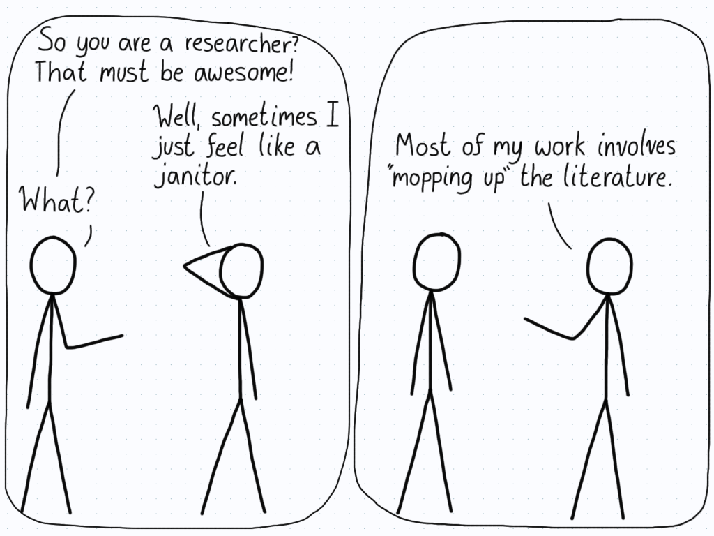 The first person is impressed with how the second is a researcher, and says that it must be awesome. The researcher replies that they sometimes feel just like a janitor. The first person is confused, and the researcher explains that, sometimes, they have to go ahead and clean up the literature of a bunch of mistakes.