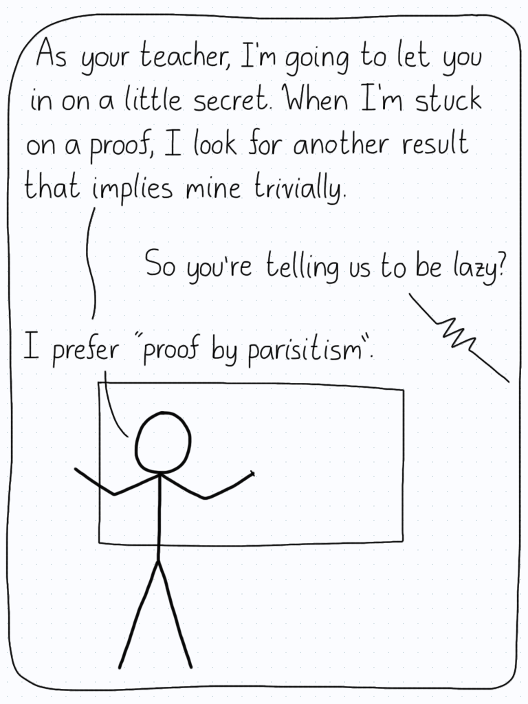 "Professor: ""As your teacher, I'm going to let you in on a little secret. When I'm stuck on a proof, I look for another result that implies mine trivially."" Student: ""So you're telling us to be lazy."" Professor: ""I prefer, 'proof by paraistism'."""