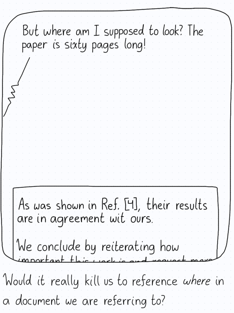 """Paper: """"As was shown in Ref.[4], their results are completely in agreement with ours."""" Person: """"But where am I supposed to look? The paper is sixty pages long!"""" Caption: Would it really kill us to reference where in a document we are referring to?"""