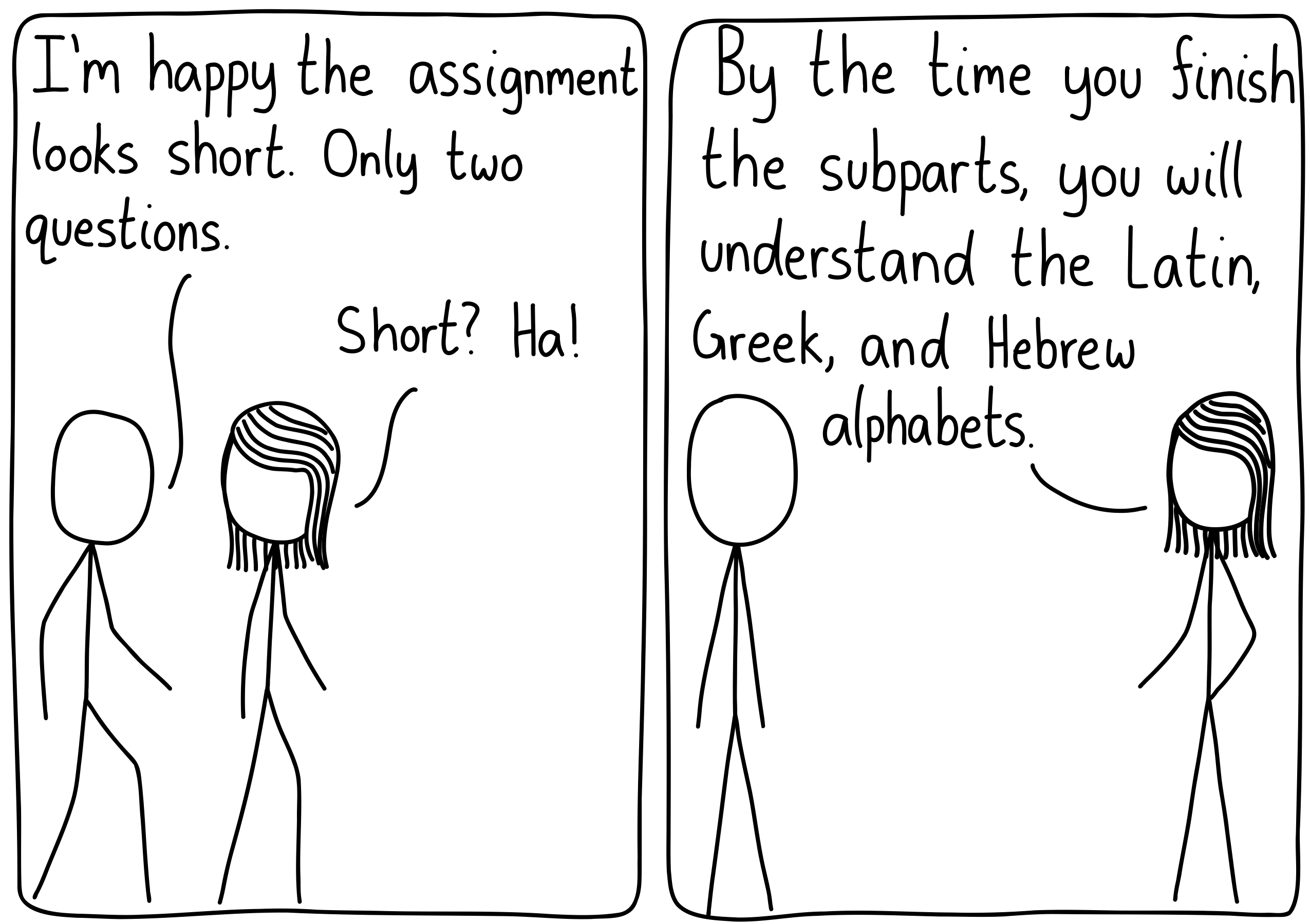 """Left panel (A girl and a boy talking about their assignments): The boy: """"I'm happy the assignment looks short. Only two questions."""" The girl: """"Short? Ha!"""" Right panel: The girl: """"By the time you finish the subparts, you will understand the Latin, Greek, and Hebrew alphabets."""""""
