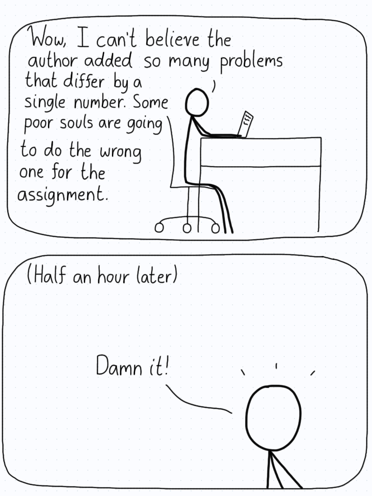 """Student: """"Wow, I can't believe the author added so many problems that differ by a single number. Some poor souls are going to do the wrong one for the assignment."""" (Half an hour later) """"Damn it!"""""""