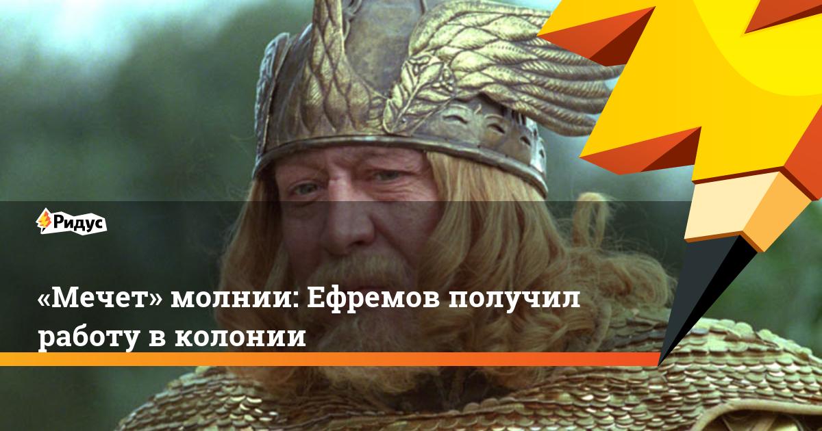 «Мечет» молнии: Ефремов получил работу в колонии