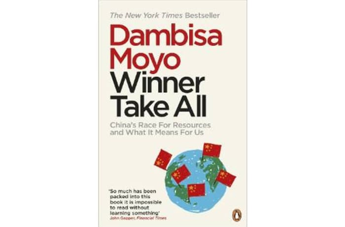 Winner Take All: China's Race for Resources and What It Means for the World by Dambisa Moyo