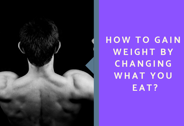 How to Gain Weight by Changing what you Eat?