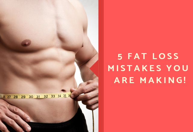 5 Fat Loss Mistakes You Are Making