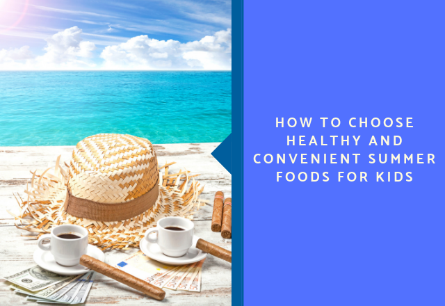 How to Choose Healthy and Convenient Summer Foods for Kids
