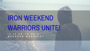 WEEKEND WARRIORS UNITE! Is it OK to be a Weekend Warrior?