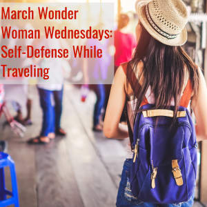 March Wonder Woman Wednesdays Theme: Self-Defense While Traveling