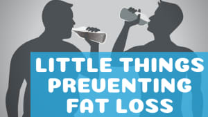 Little Things Preventing Fat Loss