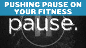 Pushing Pause on Your Fitness
