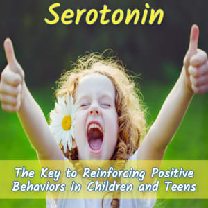 SEROTONIN: The Key To Reinforcing Positive Behaviors In Children and Teens