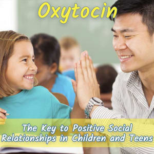 "Science Says... (Part Two) ""OXYTOCIN"" Is The Key To Positive Social Relationships in Children and Teens"