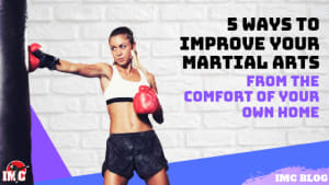 5 Ways To Improve Your Martial Arts From The Comfort of Your Own Home