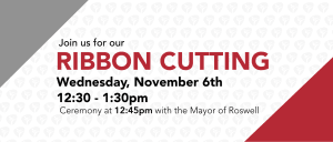 Ribbon Cutting Wednesday, November 6th 12:30pm (ceremony at 12:45pm with Mayor of Roswell)