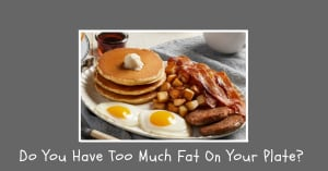 Do You Have Too Much Fat On Your Plate?