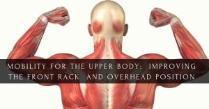 MOBILITY FOR THE UPPER BODY:  IMPROVING THE FRONT RACK AND OVERHEAD POSITION