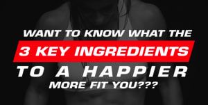 3 Key Ingredients To A Happier More Fit You!